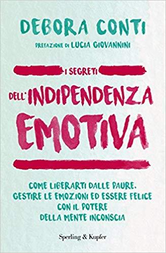 I segreti dell'indipendenza emotiva. Come liberarti dalle paure, gestire le emozioni ed essere felice con il potere della mente inconscia, di Debora Conti, Sperling & Kupfer.